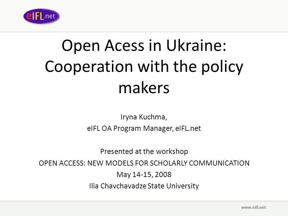 Open Acess in Ukraine: Cooperation with the policy makers Iryna Kuchma, eIFL OA Program Manager, eIFL.net Presented at the workshop OPEN ACCESS: NEW MODELS FOR SCHOLARLY COMMUNICATION May 14-15, 2008 Ilia Chavchavadze State University