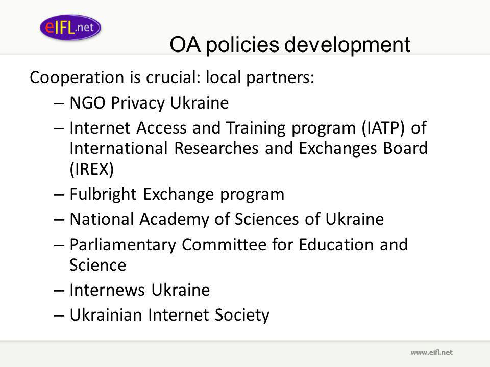 OA policies development Cooperation is crucial: local partners: – NGO Privacy Ukraine – Internet Access and Training program (IATP) of International Researches and Exchanges Board (IREX) – Fulbright Exchange program – National Academy of Sciences of Ukraine – Parliamentary Committee for Education and Science – Internews Ukraine – Ukrainian Internet Society