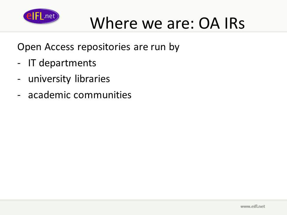 Where we are: OA IRs Open Access repositories are run by -IT departments -university libraries -academic communities