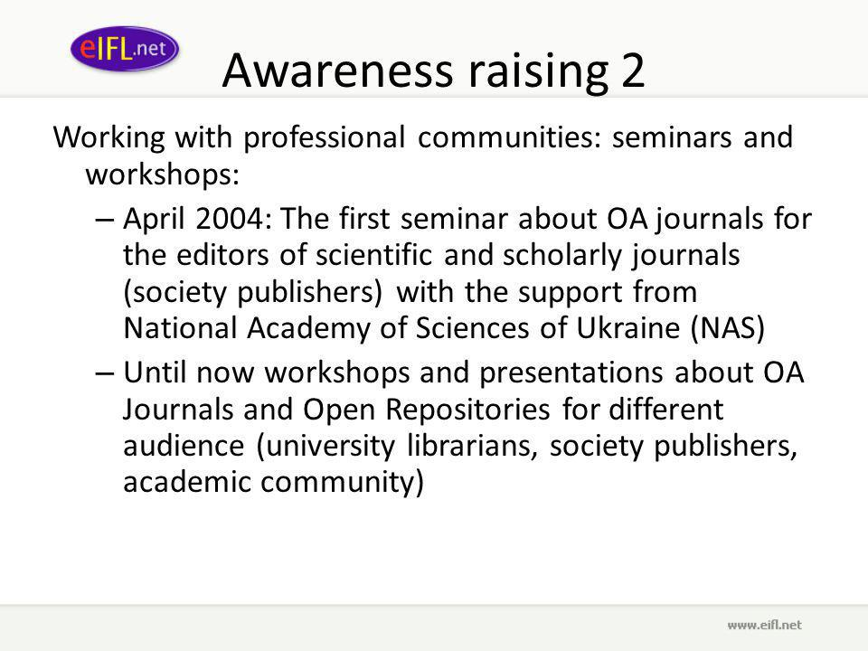 Awareness raising 2 Working with professional communities: seminars and workshops: – April 2004: The first seminar about OA journals for the editors of scientific and scholarly journals (society publishers) with the support from National Academy of Sciences of Ukraine (NAS) – Until now workshops and presentations about OA Journals and Open Repositories for different audience (university librarians, society publishers, academic community)