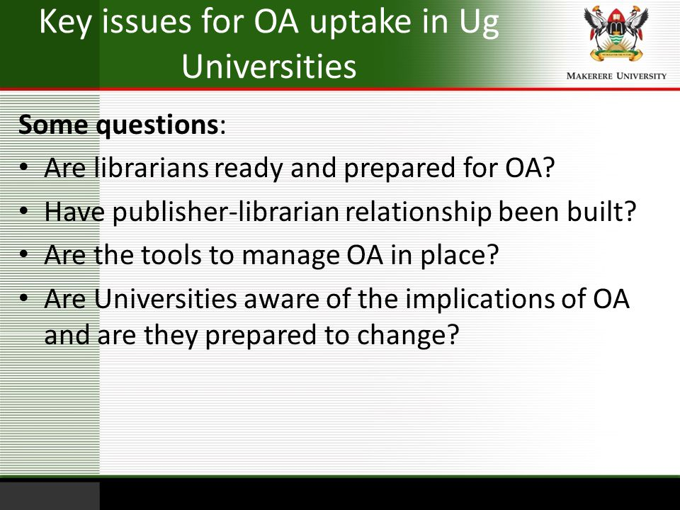 Key issues for OA uptake in Ug Universities Some questions: Are librarians ready and prepared for OA? Have publisher-librarian relationship been built