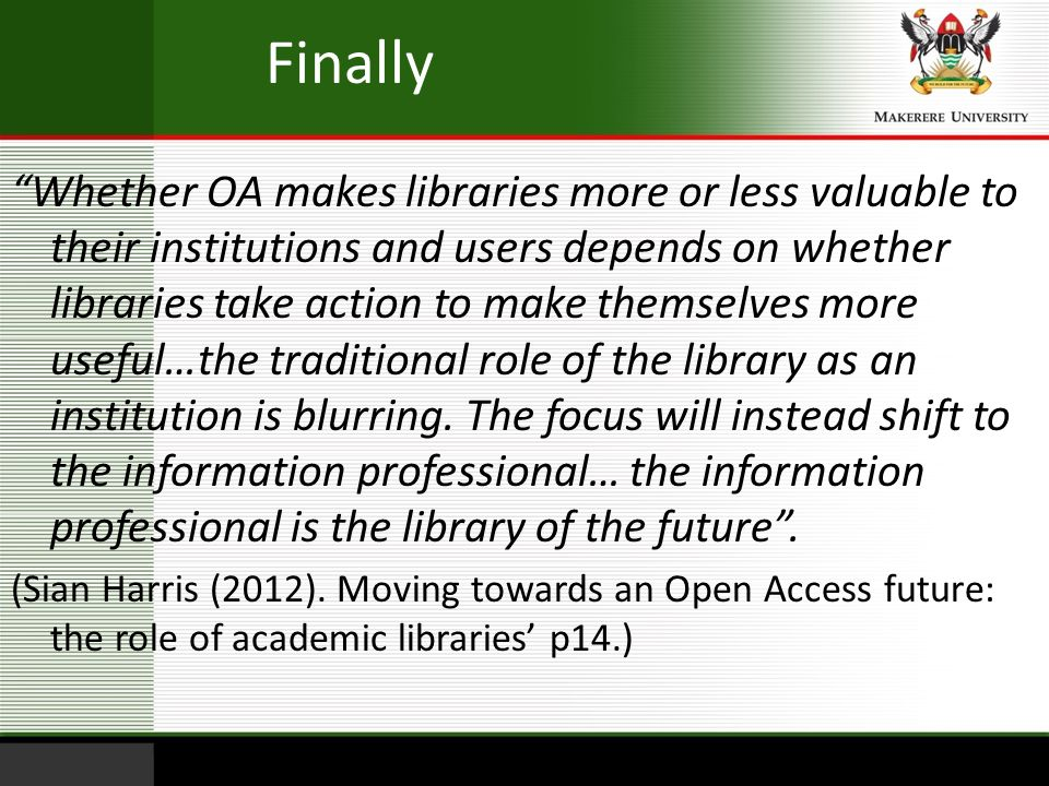 "Finally ""Whether OA makes libraries more or less valuable to their institutions and users depends on whether libraries take action to make themselves"