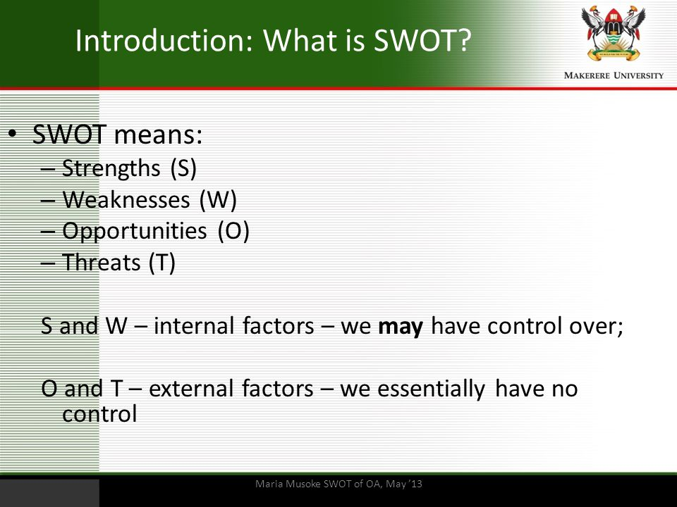 Introduction: What is SWOT? SWOT means: – Strengths (S) – Weaknesses (W) – Opportunities (O) – Threats (T) S and W – internal factors – we may have co