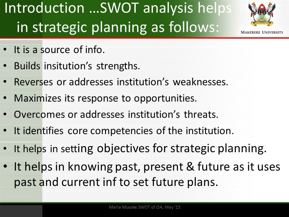 Introduction …SWOT analysis helps in strategic planning as follows: It is a source of info. Builds insitution's strengths. Reverses or addresses insti