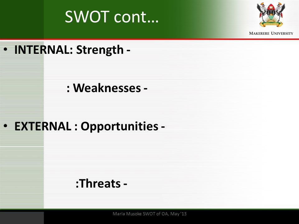 SWOT cont… INTERNAL: Strength - : Weaknesses - EXTERNAL : Opportunities - :Threats - Maria Musoke SWOT of OA, May '13
