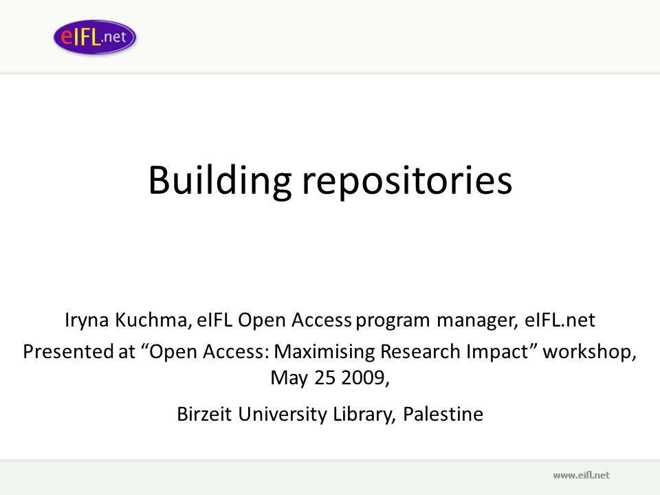 Building repositories Iryna Kuchma, eIFL Open Access program manager, eIFL.net Presented at Open Access: Maximising Research Impact workshop, May 25 2009, Birzeit University Library, Palestine