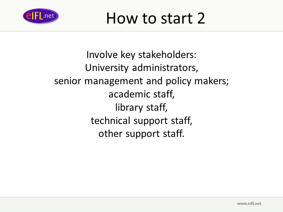 How to start 2 Involve key stakeholders: University administrators, senior management and policy makers; academic staff, library staff, technical support staff, other support staff.