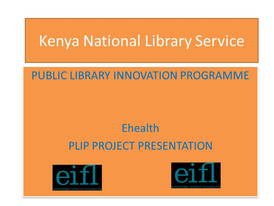 Kenya National Library Service PUBLIC LIBRARY INNOVATION PROGRAMME Ehealth PLIP PROJECT PRESENTATION PUBLIC LIBRARY INNOVATION PROGRAMME Ehealth PLIP PROJECT PRESENTATION