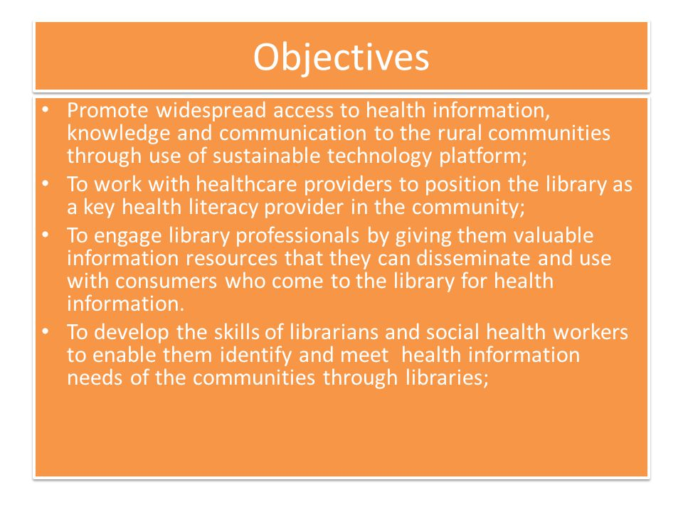Objectives Promote widespread access to health information, knowledge and communication to the rural communities through use of sustainable technology platform; To work with healthcare providers to position the library as a key health literacy provider in the community; To engage library professionals by giving them valuable information resources that they can disseminate and use with consumers who come to the library for health information.