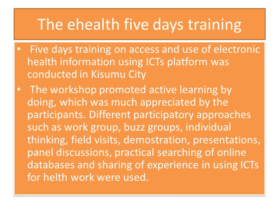 The ehealth five days training Five days training on access and use of electronic health information using ICTs platform was conducted in Kisumu City The workshop promoted active learning by doing, which was much appreciated by the participants.