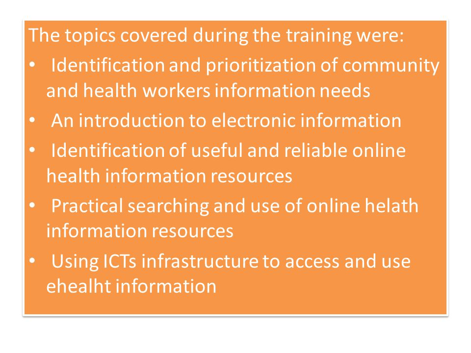 The topics covered during the training were: Identification and prioritization of community and health workers information needs An introduction to electronic information Identification of useful and reliable online health information resources Practical searching and use of online helath information resources Using ICTs infrastructure to access and use ehealht information The topics covered during the training were: Identification and prioritization of community and health workers information needs An introduction to electronic information Identification of useful and reliable online health information resources Practical searching and use of online helath information resources Using ICTs infrastructure to access and use ehealht information