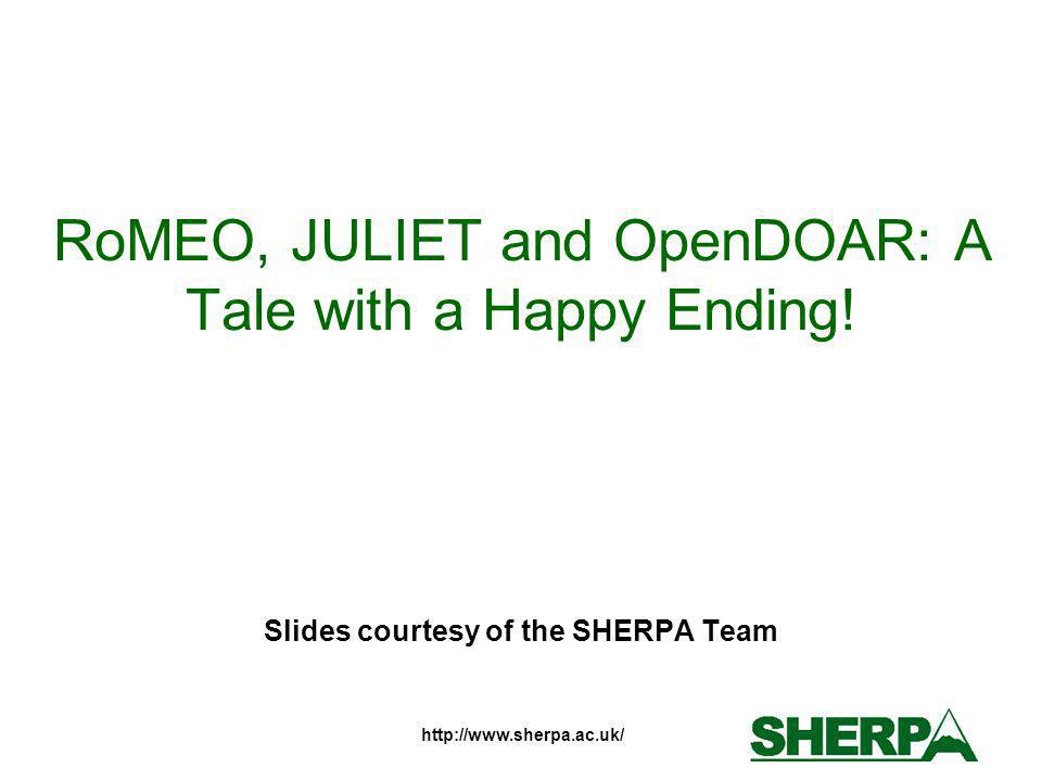 http://www.sherpa.ac.uk/ RoMEO, JULIET and OpenDOAR: A Tale with a Happy Ending! Slides courtesy of the SHERPA Team