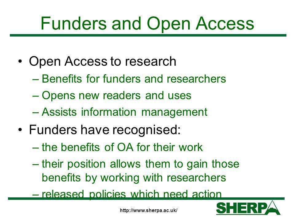 http://www.sherpa.ac.uk/ Funders and Open Access Open Access to research –Benefits for funders and researchers –Opens new readers and uses –Assists in