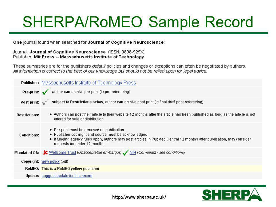 http://www.sherpa.ac.uk/ SHERPA/RoMEO Fields Publisher's name – linked to home page Archiving permissions –For Pre-prints and Post-prints –Any restrictions – that may prevent archiving Conditions – which don't prevent archiving Compliance with funders' OA mandates Paid Open Access options Links to publishers' policy web pages RoMEO colour