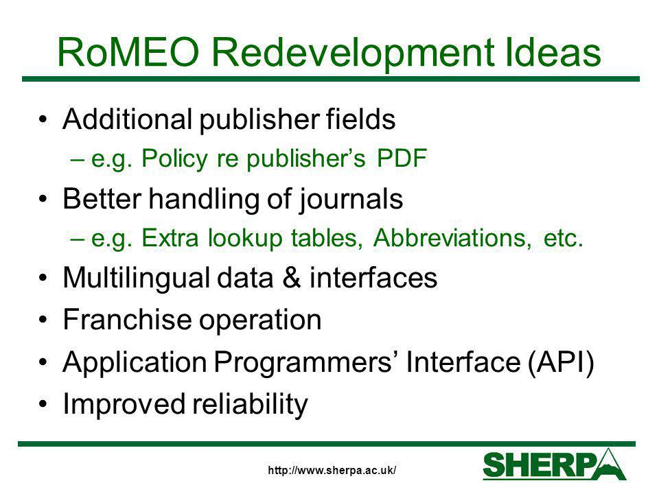 http://www.sherpa.ac.uk/ RoMEO Redevelopment Ideas Additional publisher fields –e.g. Policy re publisher's PDF Better handling of journals –e.g. Extra