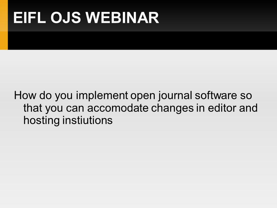 EIFL OJS WEBINAR How do you implement open journal software so that you can accomodate changes in editor and hosting instiutions