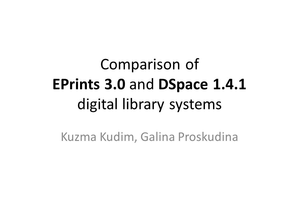 Comparison of EPrints 3.0 and DSpace digital library systems Kuzma Kudim, Galina Proskudina