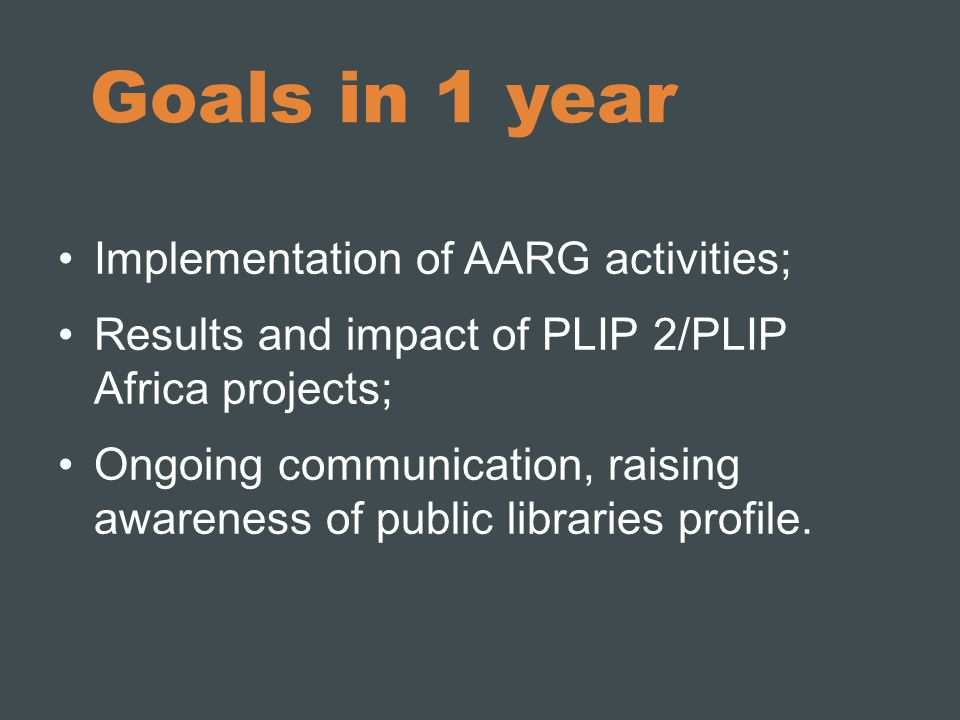 Goals in 1 year Implementation of AARG activities; Results and impact of PLIP 2/PLIP Africa projects; Ongoing communication, raising awareness of public libraries profile.