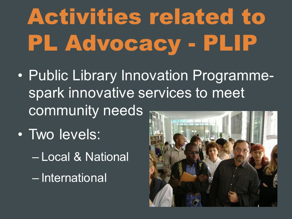 Activities related to PL Advocacy - PLIP Public Library Innovation Programme- spark innovative services to meet community needs Two levels: –Local & National –International