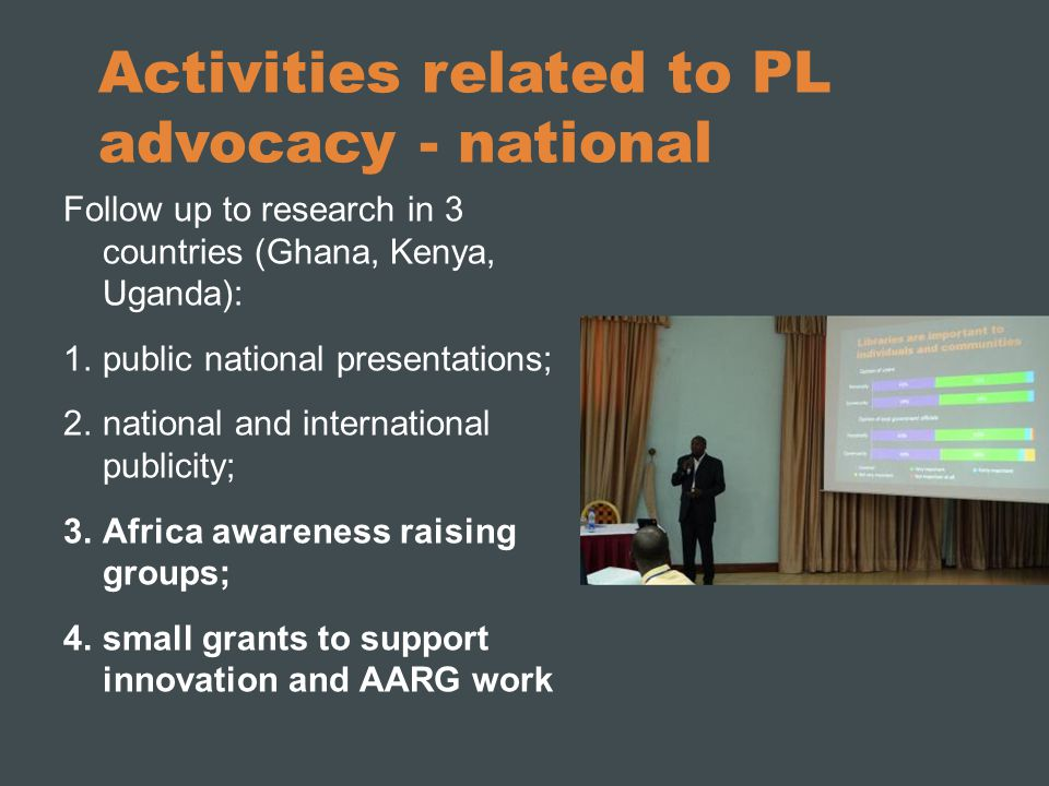 Activities related to PL advocacy - national Follow up to research in 3 countries (Ghana, Kenya, Uganda): 1.public national presentations; 2.national and international publicity; 3.Africa awareness raising groups; 4.small grants to support innovation and AARG work Public presentation in Kenya