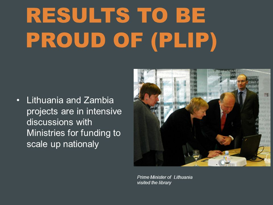 RESULTS TO BE PROUD OF (PLIP) Lithuania and Zambia projects are in intensive discussions with Ministries for funding to scale up nationaly Prime Minis
