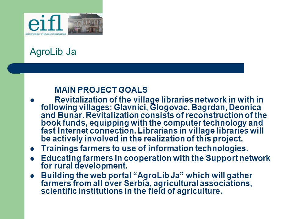 AgroLib Ja Bilingual Internet service (Serbian and English) - AgroLib Ja (www.agrolib.rs) is daily updated and it publicizes:www.agrolib.rs Professional articles about agriculture; Farmers' experiences; Agricultural products offers; Information of the Ministry of agriculture; Agricultural equipment offers; Financial institutions offers; Current vacancies of nongovernmental organizations for farmers; Information about good practice of village tourism development.