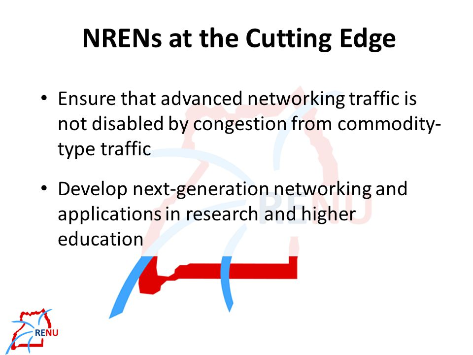 NREN Genome Normally, members must be research and/or educational institutions Recognised by other RENS – Inclusiveness and Acceptable Use Policy Provides member institutions with – Fast links between member campuses – Connectivity to other RENs worldwide & the Internet Carries only traffic coming from or destined for a REN – Never transit traffic that both comes from and is destined for a commodity network