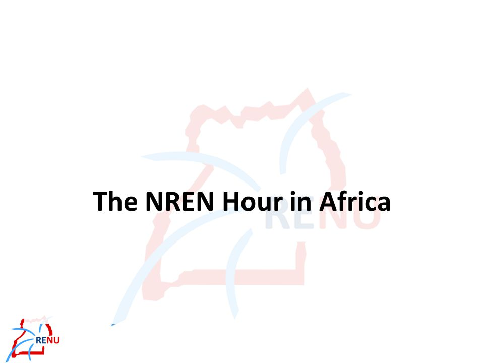 Agenda The NREN Hour in Africa A Brief Overview of RENU RENU Network Implementation The Horizons