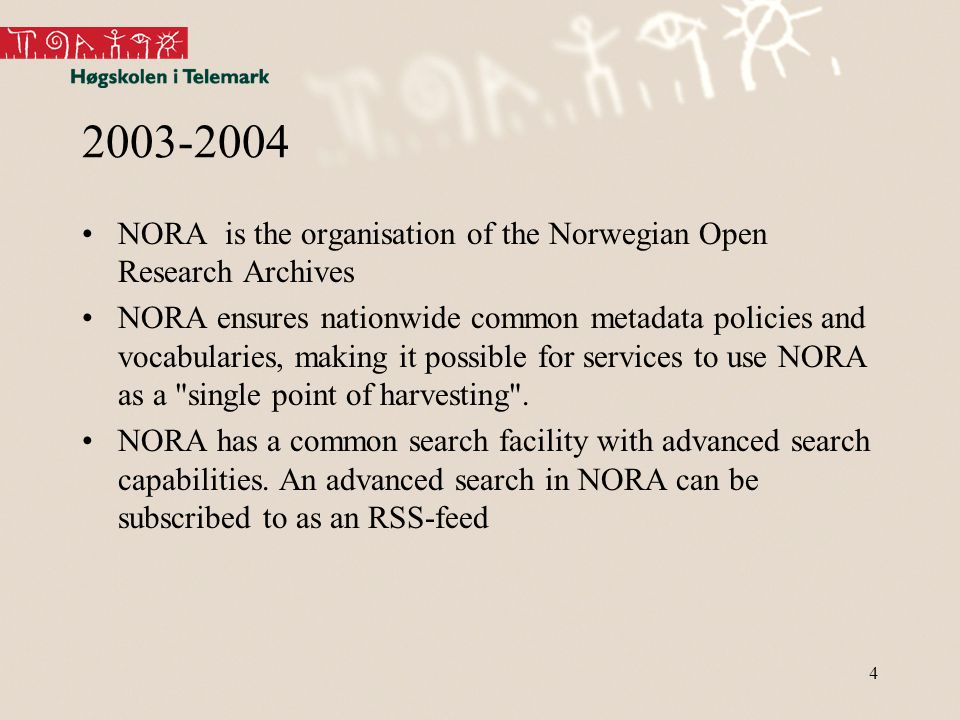4 2003-2004 NORA is the organisation of the Norwegian Open Research Archives NORA ensures nationwide common metadata policies and vocabularies, making it possible for services to use NORA as a single point of harvesting .