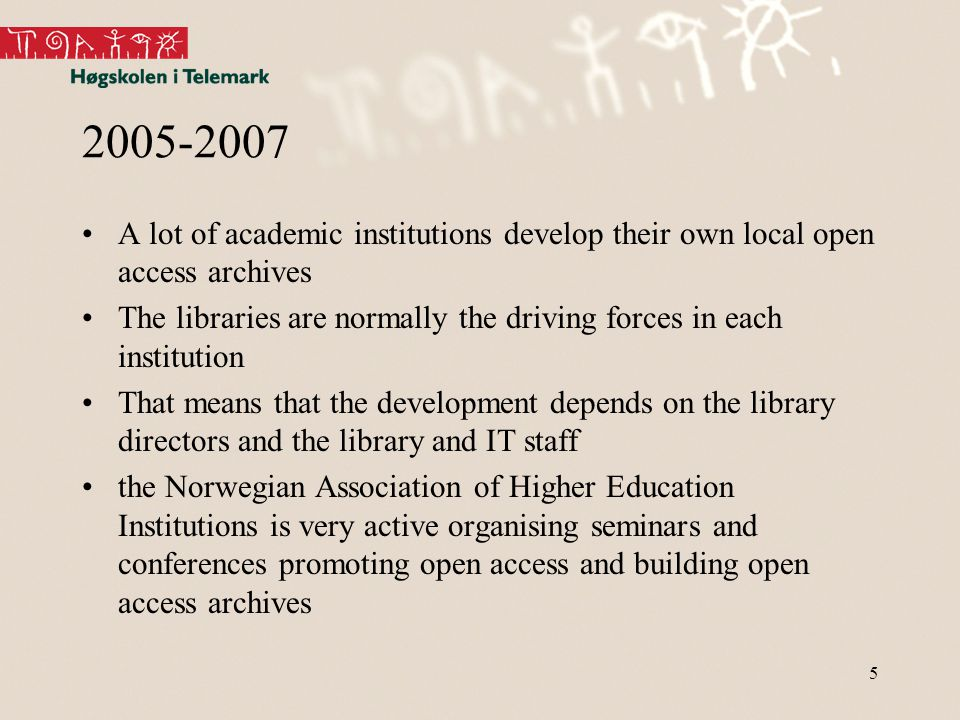 5 2005-2007 A lot of academic institutions develop their own local open access archives The libraries are normally the driving forces in each institution That means that the development depends on the library directors and the library and IT staff the Norwegian Association of Higher Education Institutions is very active organising seminars and conferences promoting open access and building open access archives