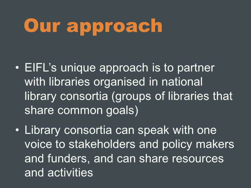 Our approach EIFL's unique approach is to partner with libraries organised in national library consortia (groups of libraries that share common goals) Library consortia can speak with one voice to stakeholders and policy makers and funders, and can share resources and activities