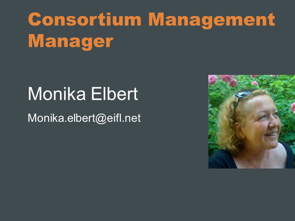 Consortium Management Manager Monika Elbert Monika.elbert@eifl.net