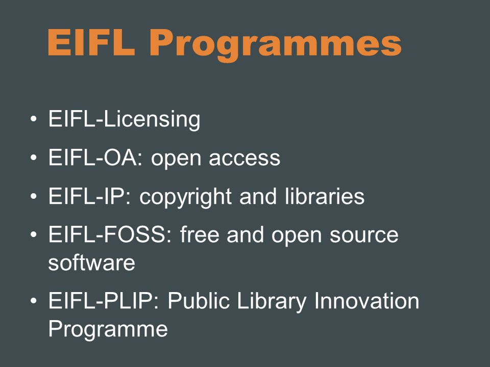 EIFL Programmes EIFL-Licensing EIFL-OA: open access EIFL-IP: copyright and libraries EIFL-FOSS: free and open source software EIFL-PLIP: Public Library Innovation Programme