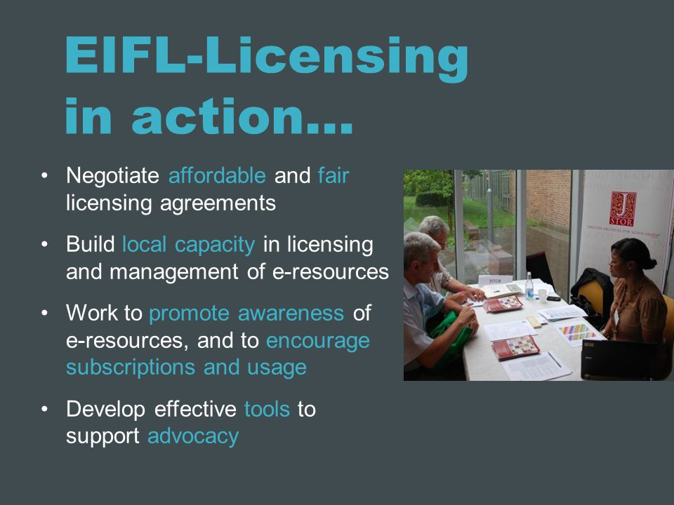EIFL-Licensing in action… Negotiate affordable and fair licensing agreements Build local capacity in licensing and management of e-resources Work to promote awareness of e-resources, and to encourage subscriptions and usage Develop effective tools to support advocacy