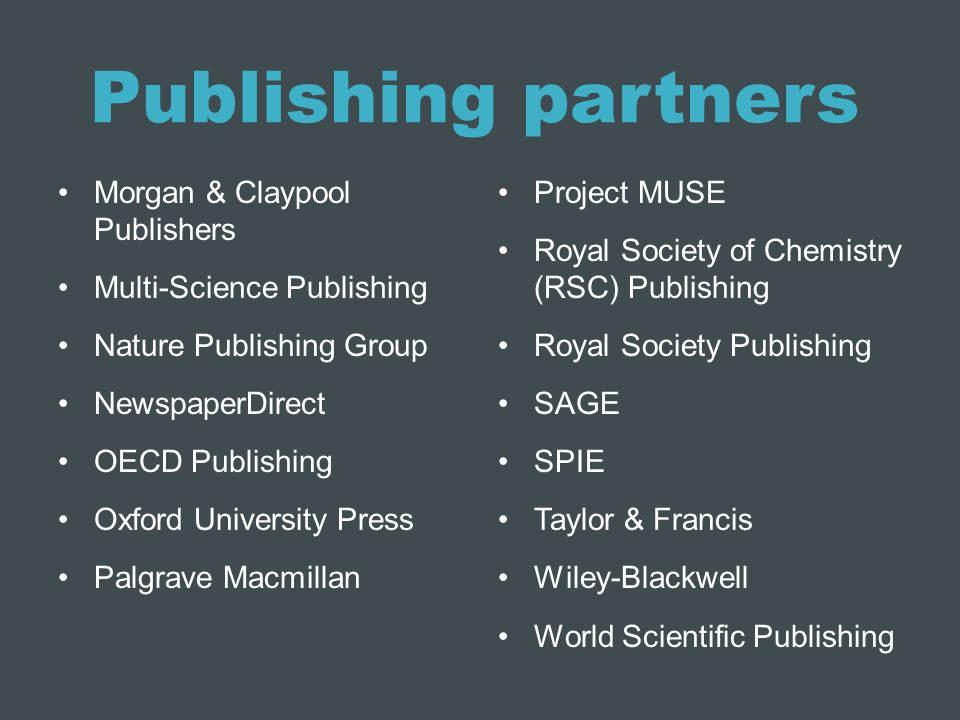 Publishing partners Morgan & Claypool Publishers Multi-Science Publishing Nature Publishing Group NewspaperDirect OECD Publishing Oxford University Press Palgrave Macmillan Project MUSE Royal Society of Chemistry (RSC) Publishing Royal Society Publishing SAGE SPIE Taylor & Francis Wiley-Blackwell World Scientific Publishing