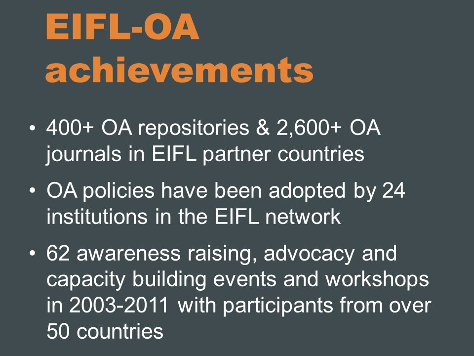 EIFL-OA achievements 400+ OA repositories & 2,600+ OA journals in EIFL partner countries OA policies have been adopted by 24 institutions in the EIFL network 62 awareness raising, advocacy and capacity building events and workshops in 2003-2011 with participants from over 50 countries