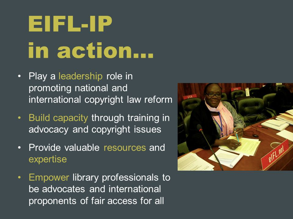 EIFL-IP in action… Play a leadership role in promoting national and international copyright law reform Build capacity through training in advocacy and copyright issues Provide valuable resources and expertise Empower library professionals to be advocates and international proponents of fair access for all