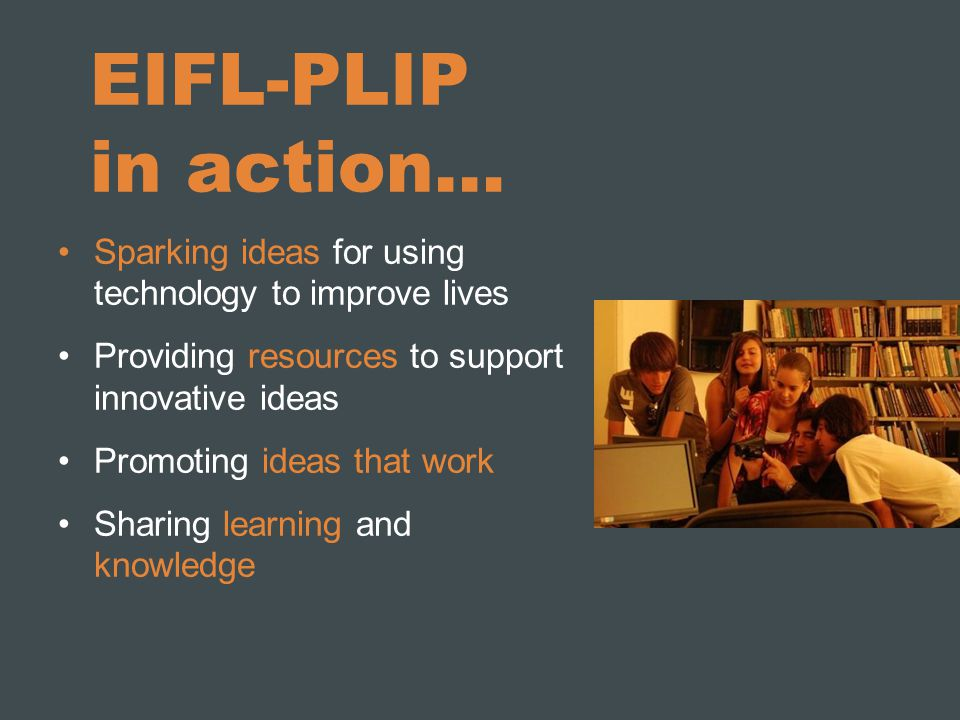 EIFL-PLIP in action… Sparking ideas for using technology to improve lives Providing resources to support innovative ideas Promoting ideas that work Sharing learning and knowledge