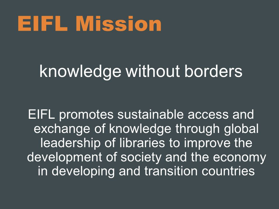 EIFL Mission knowledge without borders EIFL promotes sustainable access and exchange of knowledge through global leadership of libraries to improve the development of society and the economy in developing and transition countries