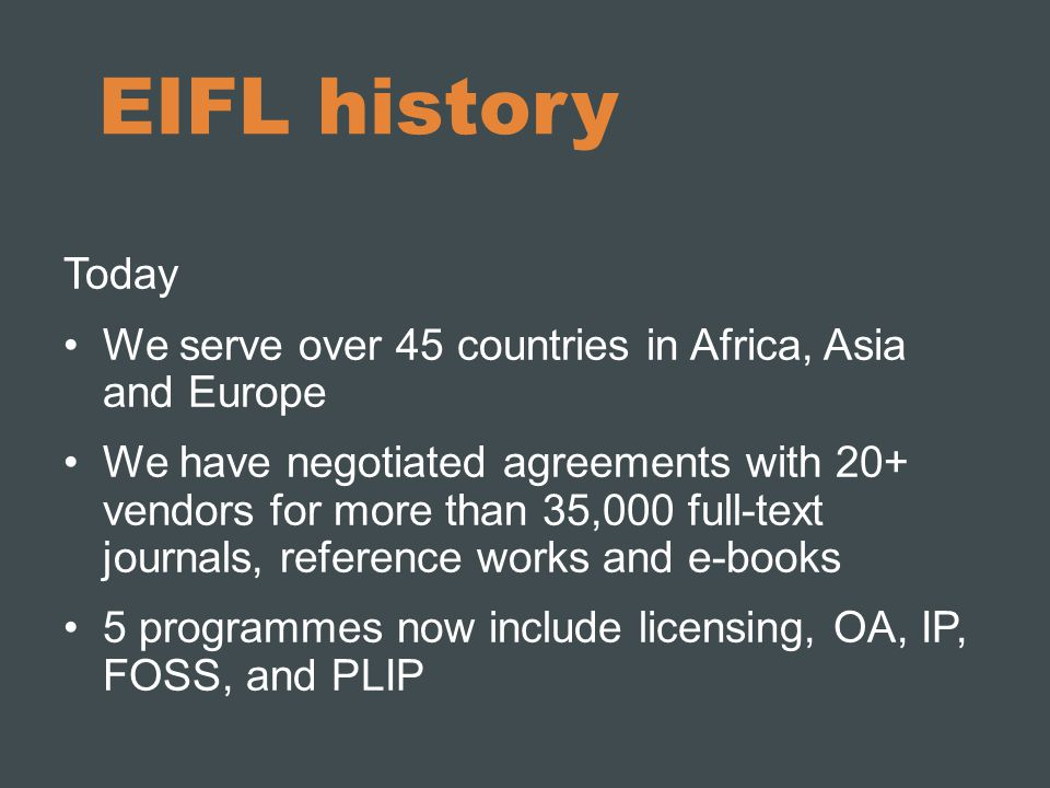 EIFL history Today We serve over 45 countries in Africa, Asia and Europe We have negotiated agreements with 20+ vendors for more than 35,000 full-text journals, reference works and e-books 5 programmes now include licensing, OA, IP, FOSS, and PLIP