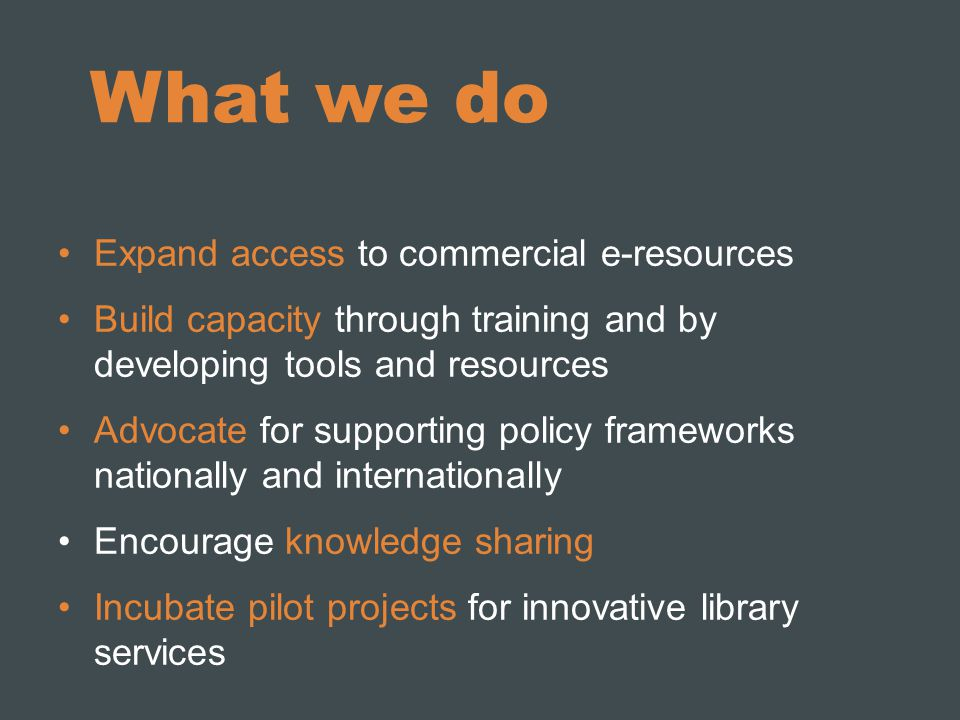 What we do Expand access to commercial e-resources Build capacity through training and by developing tools and resources Advocate for supporting policy frameworks nationally and internationally Encourage knowledge sharing Incubate pilot projects for innovative library services