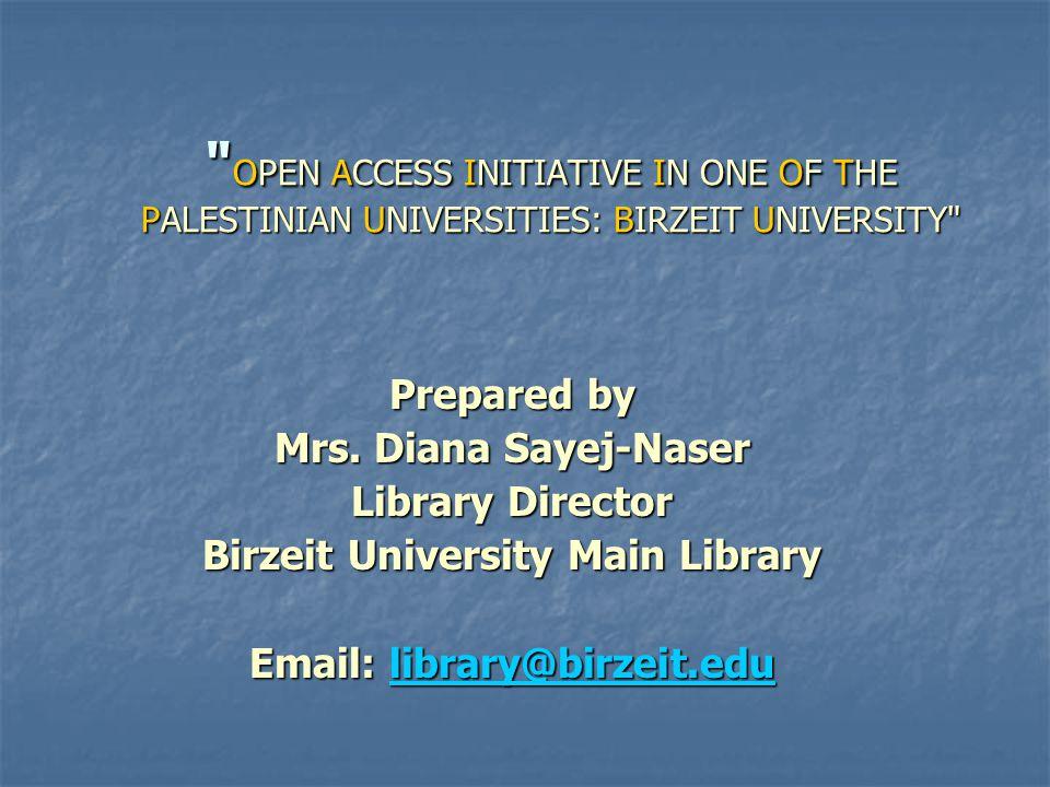OPEN ACCESS INITIATIVE IN ONE OF THE PALESTINIAN UNIVERSITIES: BIRZEIT UNIVERSITY Prepared by Mrs.