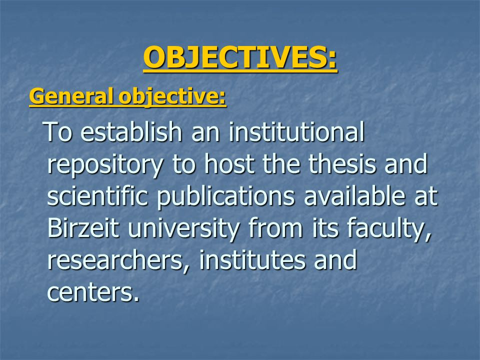 OBJECTIVES: General objective: To establish an institutional repository to host the thesis and scientific publications available at Birzeit university