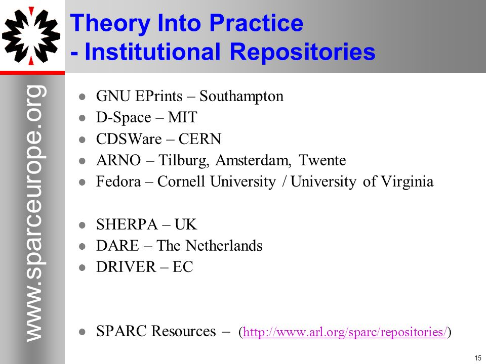 15 www.sparceurope.org 15 Theory Into Practice - Institutional Repositories GNU EPrints – Southampton D-Space – MIT CDSWare – CERN ARNO – Tilburg, Amsterdam, Twente Fedora – Cornell University / University of Virginia SHERPA – UK DARE – The Netherlands DRIVER – EC SPARC Resources – (http://www.arl.org/sparc/repositories/)http://www.arl.org/sparc/repositories/