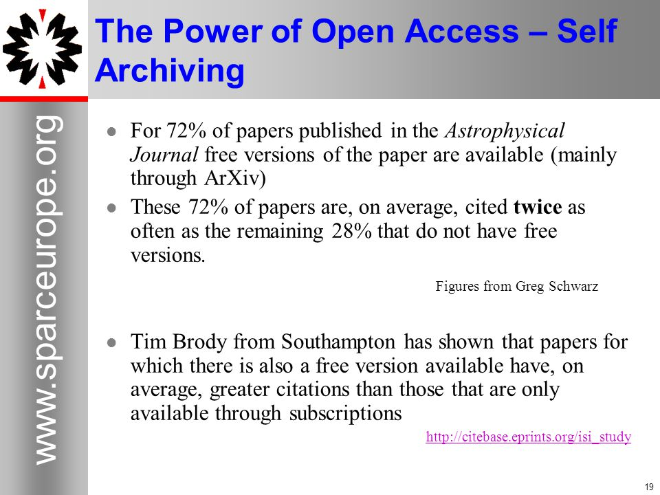 19 www.sparceurope.org 19 The Power of Open Access – Self Archiving For 72% of papers published in the Astrophysical Journal free versions of the paper are available (mainly through ArXiv) These 72% of papers are, on average, cited twice as often as the remaining 28% that do not have free versions.