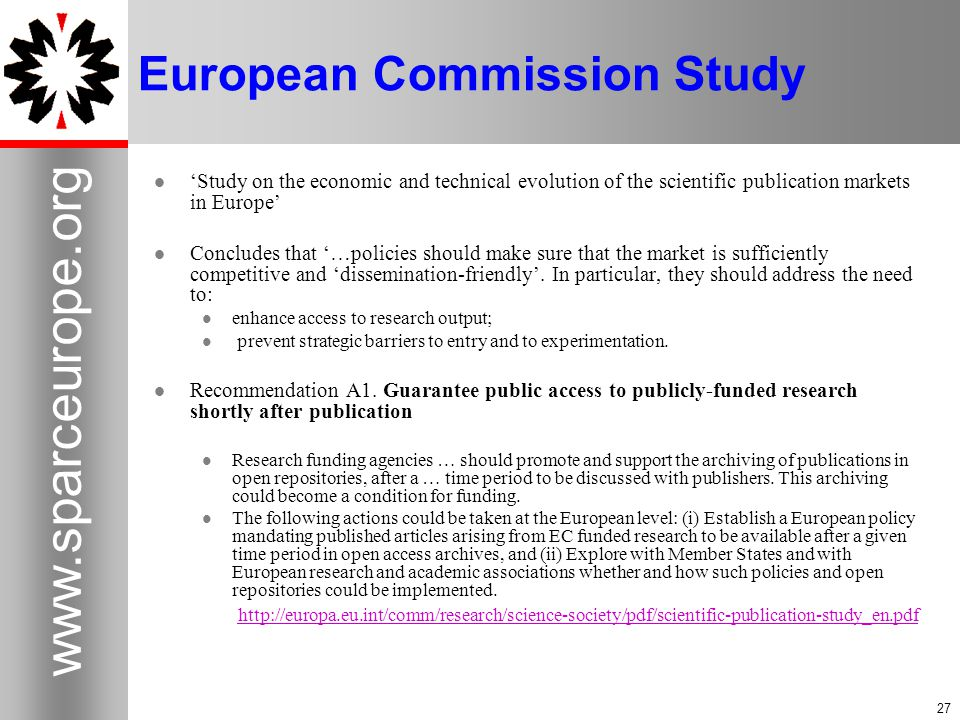27 www.sparceurope.org 27 European Commission Study 'Study on the economic and technical evolution of the scientific publication markets in Europe' Concludes that '…policies should make sure that the market is sufficiently competitive and 'dissemination-friendly'.