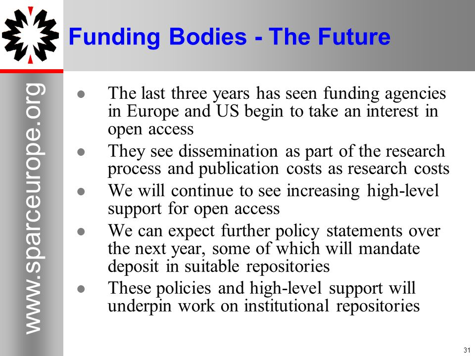 31 www.sparceurope.org 31 Funding Bodies - The Future The last three years has seen funding agencies in Europe and US begin to take an interest in open access They see dissemination as part of the research process and publication costs as research costs We will continue to see increasing high-level support for open access We can expect further policy statements over the next year, some of which will mandate deposit in suitable repositories These policies and high-level support will underpin work on institutional repositories