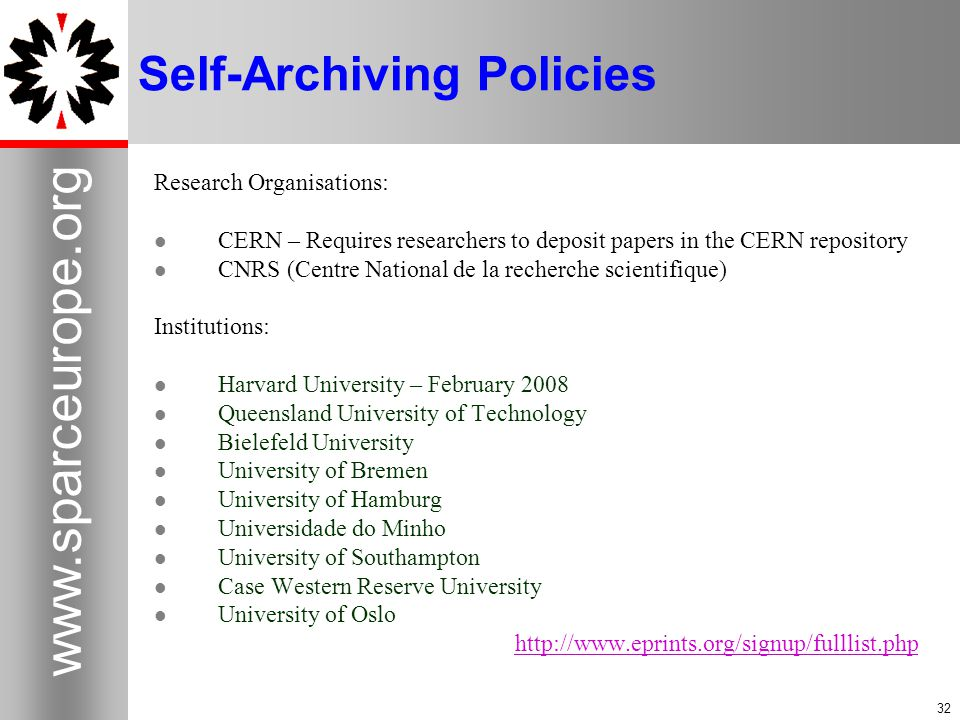 32 www.sparceurope.org 32 Self-Archiving Policies Research Organisations: CERN – Requires researchers to deposit papers in the CERN repository CNRS (Centre National de la recherche scientifique) Institutions: Harvard University – February 2008 Queensland University of Technology Bielefeld University University of Bremen University of Hamburg Universidade do Minho University of Southampton Case Western Reserve University University of Oslo http://www.eprints.org/signup/fulllist.php