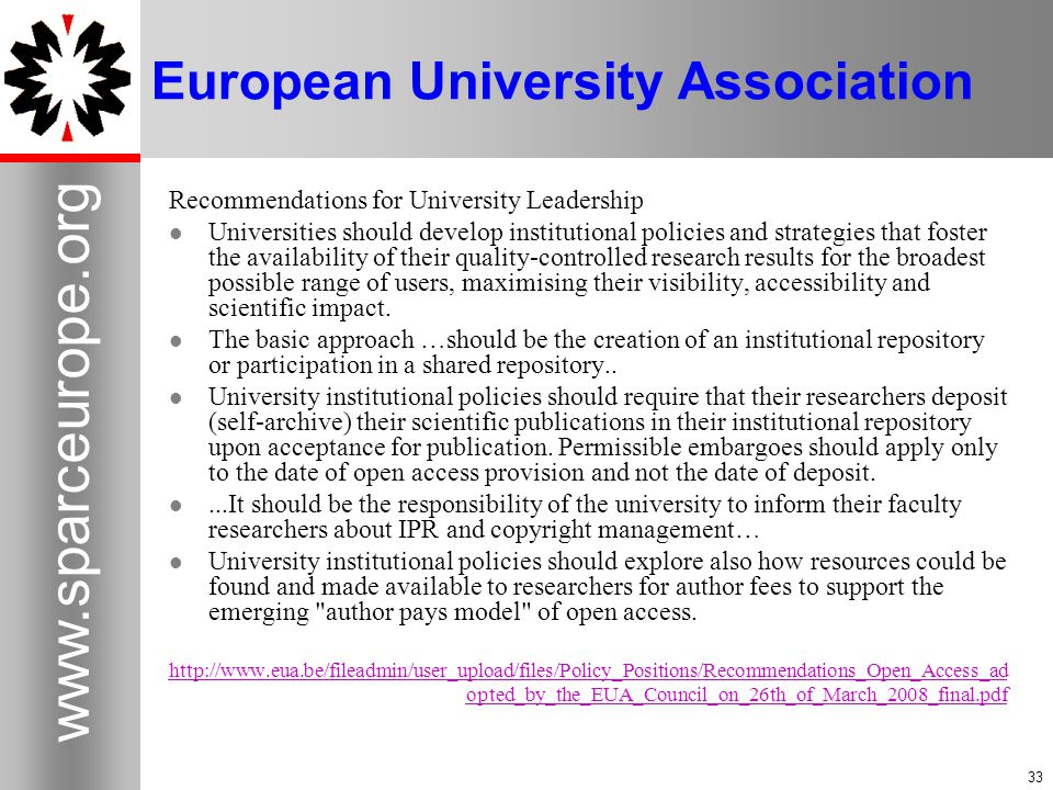 33 www.sparceurope.org 33 European University Association Recommendations for University Leadership Universities should develop institutional policies and strategies that foster the availability of their quality-controlled research results for the broadest possible range of users, maximising their visibility, accessibility and scientific impact.