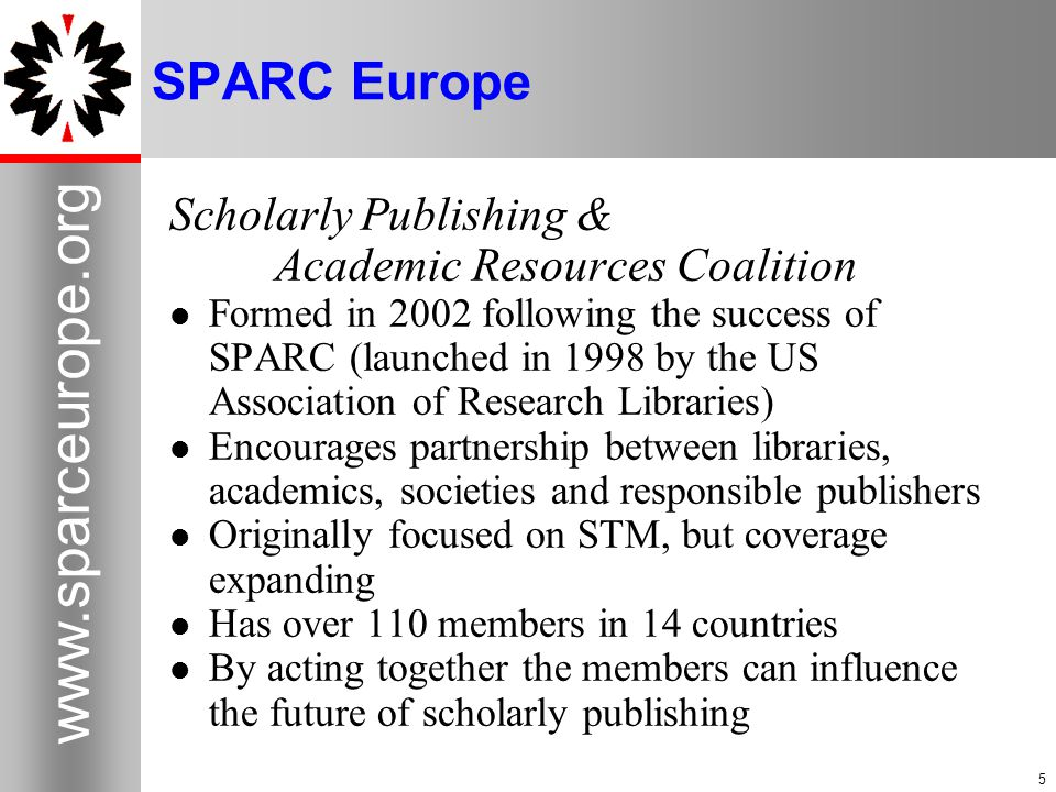 5 www.sparceurope.org 5 SPARC Europe Scholarly Publishing & Academic Resources Coalition Formed in 2002 following the success of SPARC (launched in 1998 by the US Association of Research Libraries) Encourages partnership between libraries, academics, societies and responsible publishers Originally focused on STM, but coverage expanding Has over 110 members in 14 countries By acting together the members can influence the future of scholarly publishing